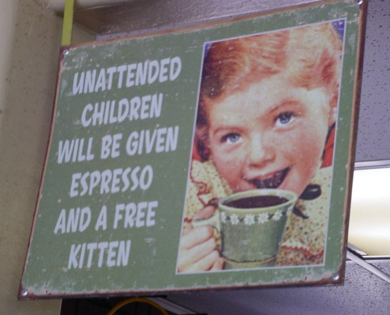 Unattended children will be given Espresso and a free kitten