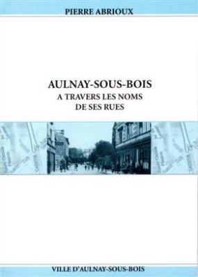 Pierre Abrioux  2003 - Aulnay sous Bois a travers les noms de ses rues