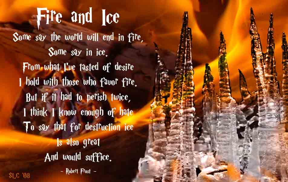 a review of robert frosts poem fire and ice Serio explains in a journal that fire and ice is a similar poem to dante's inferno, being that it presents more elaborate differences between the extremities of love and hate (serio 218) frost uses tone, allusion, and diction to convey how both fire and ice can combine to have the same consequences if hatred or desires get out of hand.